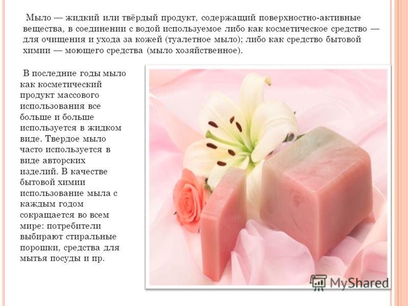Мыло жидкий или твёрдый продукт, содержащий поверхностно-активные вещества, в соединении с водой используемое либо как косметическое средство для очищения и ухода за кожей (туалетное мыло); либо как средство бытовой химии моющего средства (мыло хозяй