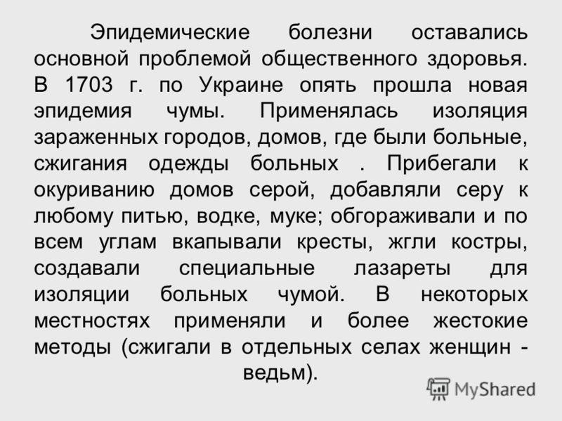 Эпидемические болезни оставались основной проблемой общественного здоровья. В 1703 г. по Украине опять прошла новая эпидемия чумы. Применялась изоляция зараженных городов, домов, где были больные, сжигания одежды больных. Прибегали к окуриванию домов