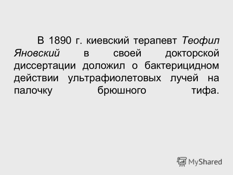 В 1890 г. киевский терапевт Теофил Яновский в своей докторской диссертации доложил о бактерицидном действии ультрафиолетовых лучей на палочку брюшного тифа.