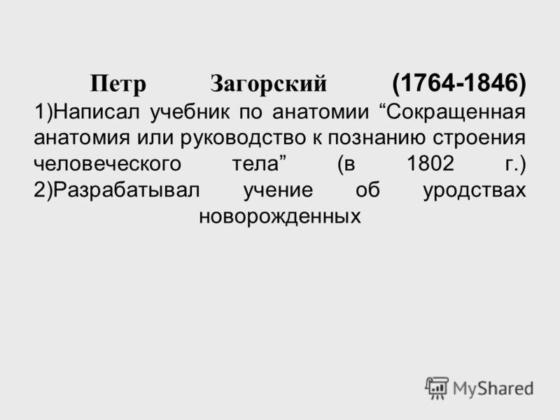 Петр Загорский (1764-1846) 1)Написал учебник по анатомии Сокращенная анатомия или руководство к познанию строения человеческого тела (в 1802 г.) 2)Разрабатывал учение об уродствах новорожденных