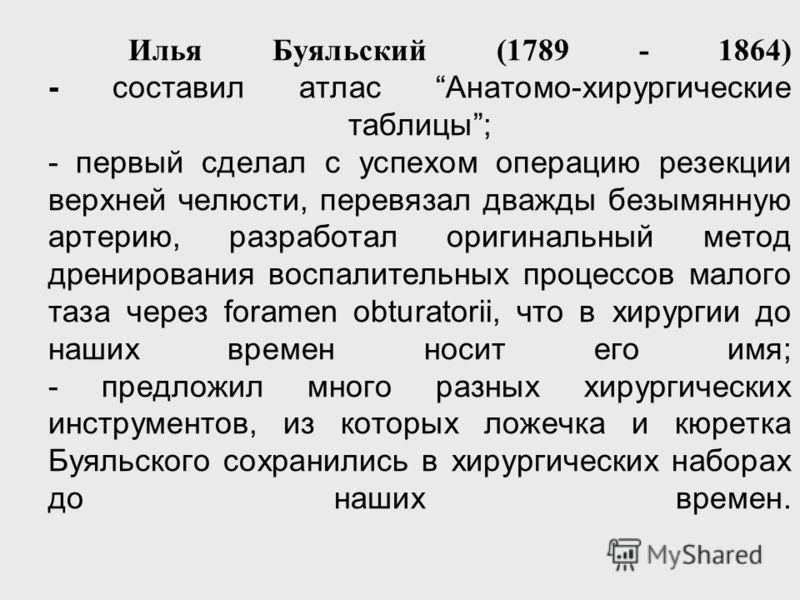 Илья Буяльский (1789 - 1864) - составил атлас Анатомо-хирургические таблицы; - первый сделал с успехом операцию резекции верхней челюсти, перевязал дважды безымянную артерию, разработал оригинальный метод дренирования воспалительных процессов малого