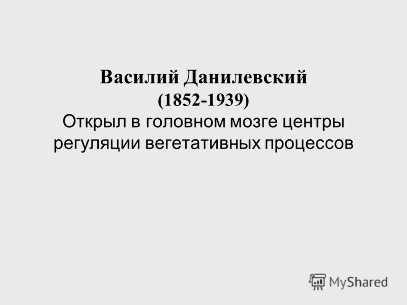 Василий Данилевский (1852-1939) Открыл в головном мозге центры регуляции вегетативных процессов