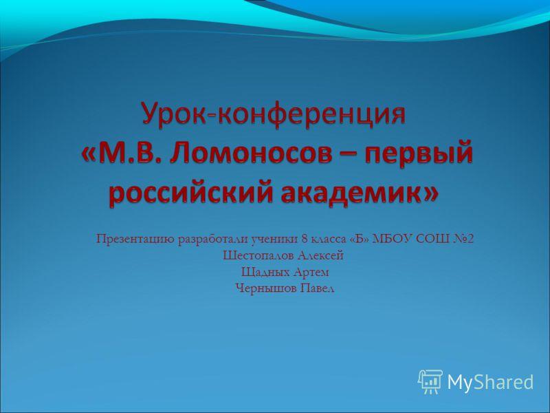 Презентацию разработали ученики 8 класса «Б» МБОУ СОШ 2 Шестопалов Алексей Щадных Артем Чернышов Павел