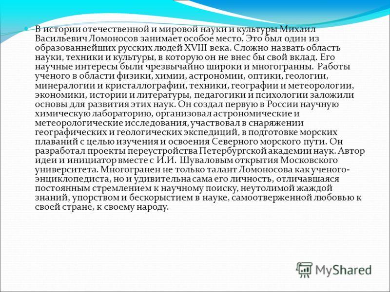 В истории отечественной и мировой науки и культуры Михаил Васильевич Ломоносов занимает особое место. Это был один из образованнейших русских людей XVIII века. Сложно назвать область науки, техники и культуры, в которую он не внес бы свой вклад. Его