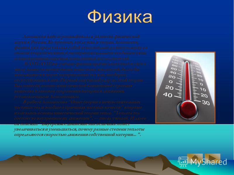 Ломоносов внёс огромный вклад в развитие физической науки в России. Ко времени, когда жил и творил Ломоносов, физика уже представляла собой относительно развитую науку со своими теоретическими и экспериментальными особенностями, установленными многим