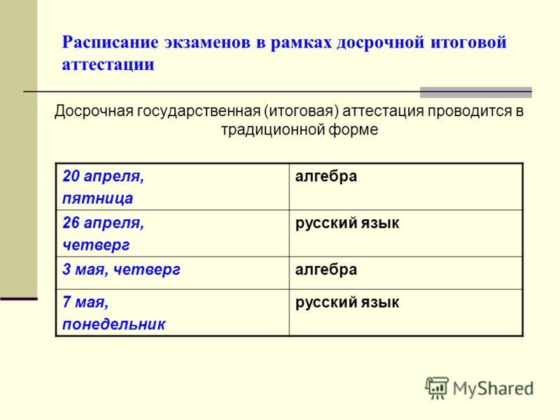 Расписание экзаменов в рамках досрочной итоговой аттестации Досрочная государственная (итоговая) аттестация проводится в традиционной форме 20 апреля, пятница алгебра 26 апреля, четверг русский язык 3 мая, четвергалгебра 7 мая, понедельник русский яз