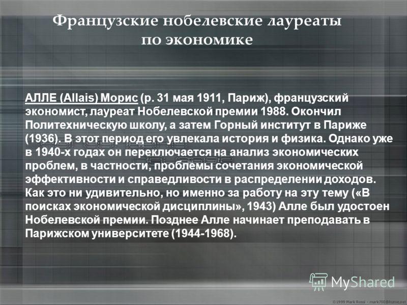 Французские нобелевские лауреаты по экономике АЛЛЕ (Allais) Морис (р. 31 мая 1911, Париж), французский экономист, лауреат Нобелевской премии 1988. Окончил Политехническую школу, а затем Горный институт в Париже (1936). В этот период его увлекала исто