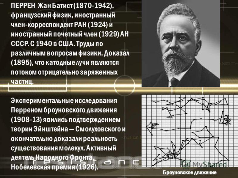 ПЕРРЕН Жан Батист (1870-1942), французский физик, иностранный член-корреспондент РАН (1924) и иностранный почетный член (1929) АН СССР. С 1940 в США. Труды по различным вопросам физики. Доказал (1895), что катодные лучи являются потоком отрицательно