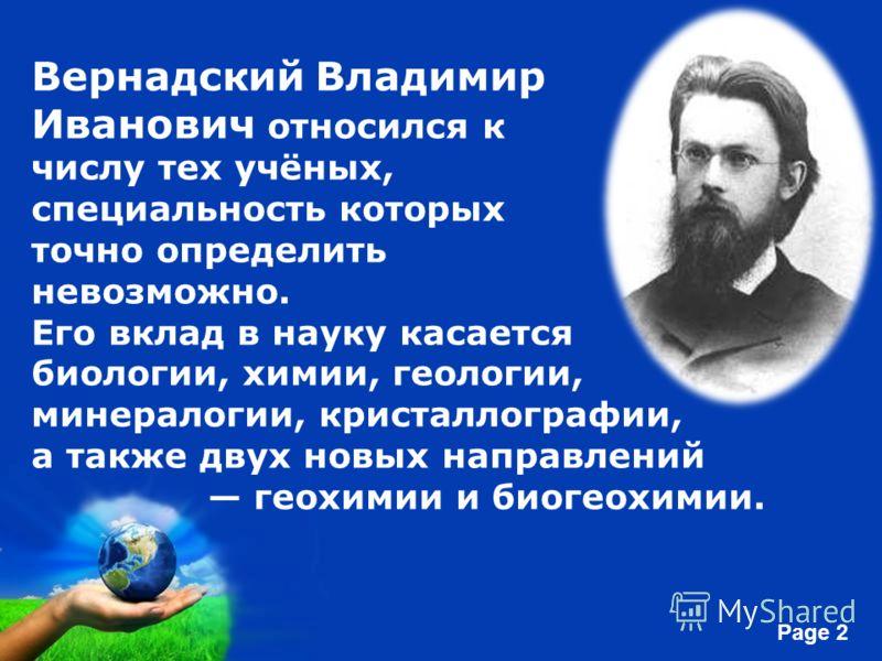 Free Powerpoint Templates Page 2 Вернадский Владимир Иванович относился к числу тех учёных, специальность которых точно определить невозможно. Его вклад в науку касается биологии, химии, геологии, минералогии, кристаллографии, а также двух новых напр