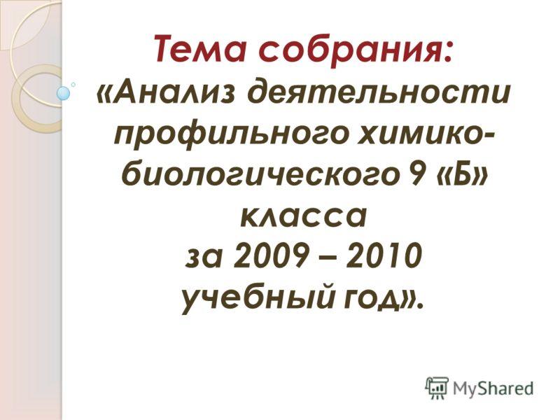 Тема собрания: «Анализ деятельности профильного химико- биологического 9 «Б» класса за 2009 – 2010 учебн ый год».