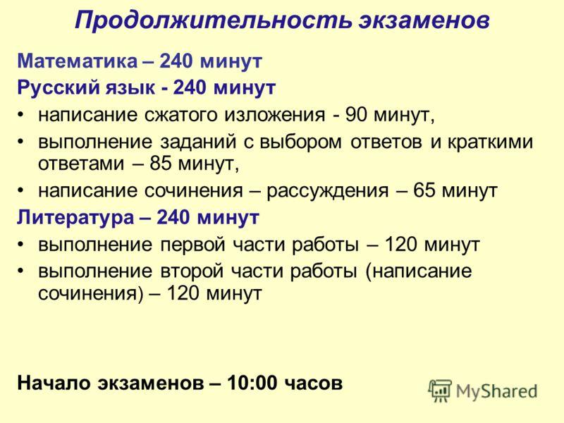 Продолжительность экзаменов Математика – 240 минут Русский язык - 240 минут написание сжатого изложения - 90 минут, выполнение заданий с выбором ответов и краткими ответами – 85 минут, написание сочинения – рассуждения – 65 минут Литература – 240 мин
