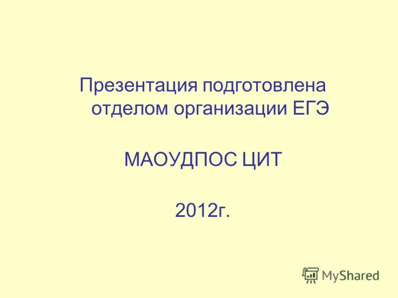 Презентация подготовлена отделом организации ЕГЭ МАОУДПОС ЦИТ 2012г.