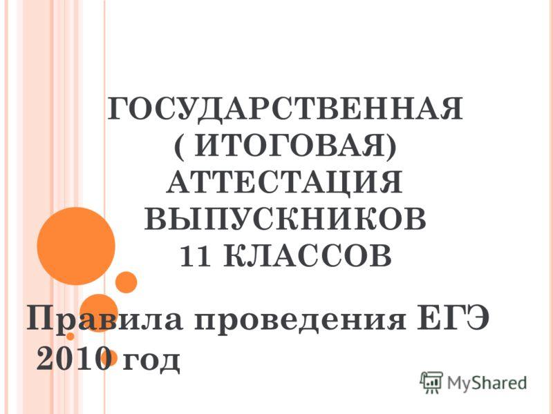 ГОСУДАРСТВЕННАЯ ( ИТОГОВАЯ) АТТЕСТАЦИЯ ВЫПУСКНИКОВ 11 КЛАССОВ Правила проведения ЕГЭ 2010 год