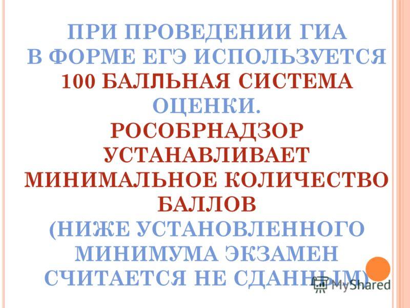 ПРИ ПРОВЕДЕНИИ ГИА В ФОРМЕ ЕГЭ ИСПОЛЬЗУЕТСЯ 100 БАЛ Л ЬНАЯ СИСТЕМА ОЦЕНКИ. РОСОБРНАДЗОР УСТАНАВЛИВАЕТ МИНИМАЛЬНОЕ КОЛИЧЕСТВО БАЛЛОВ (НИЖЕ УСТАНОВЛЕННОГО МИНИМУМА ЭКЗАМЕН СЧИТАЕТСЯ НЕ СДАННЫМ)