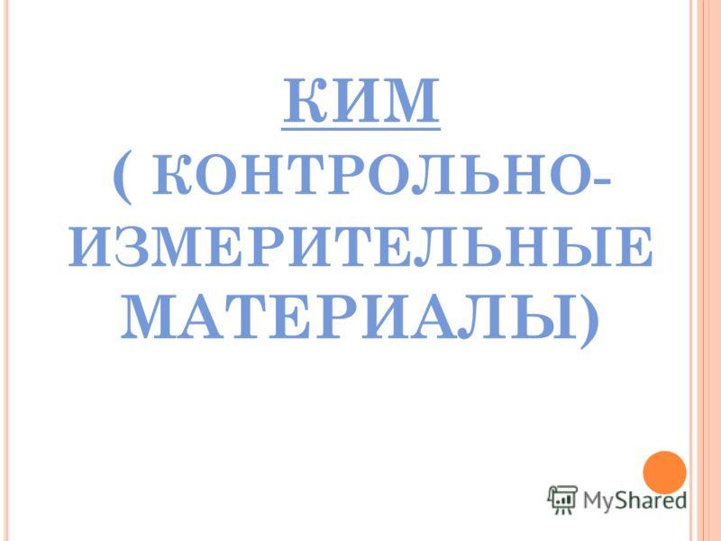 КИМ ( КОНТРОЛЬНО- ИЗМЕРИТЕЛЬНЫЕ МАТЕРИАЛЫ)