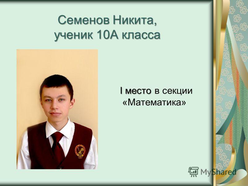 Семенов Никита, ученик 10А класса I место I место в секции «Математика»