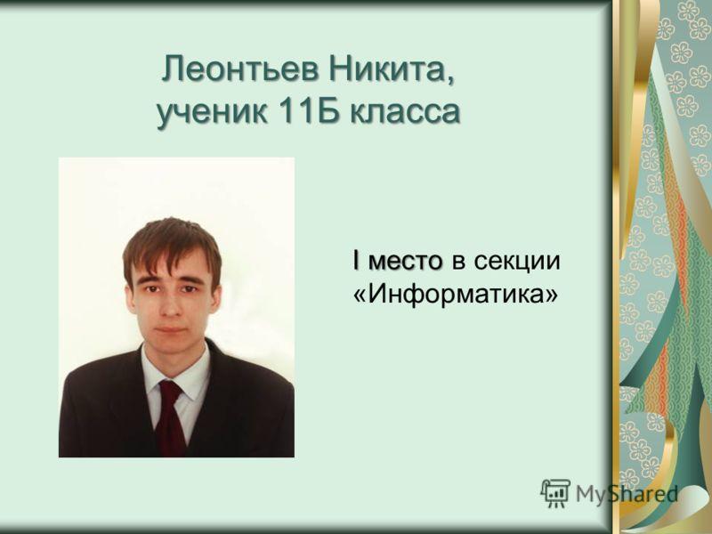 Леонтьев Никита, ученик 11Б класса I место I место в секции «Информатика»