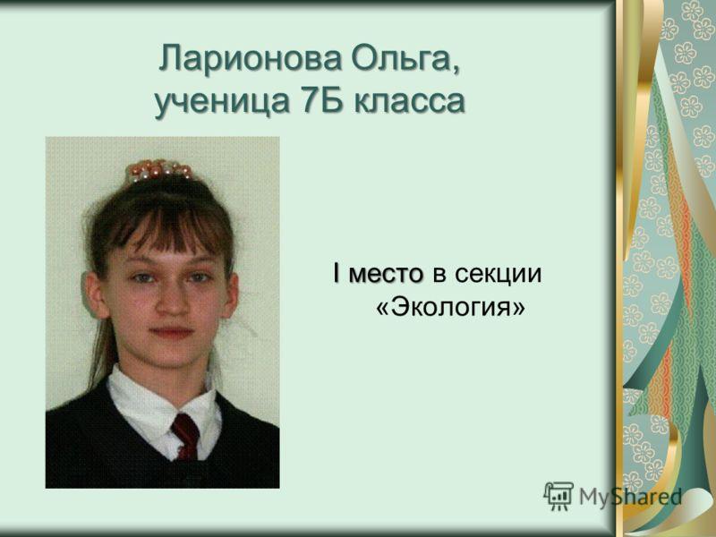 Ларионова Ольга, ученица 7Б класса I место I место в секции «Экология»