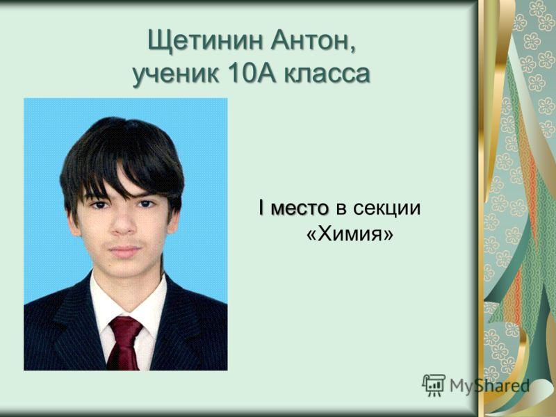 Щетинин Антон, ученик 10А класса I место I место в секции «Химия»