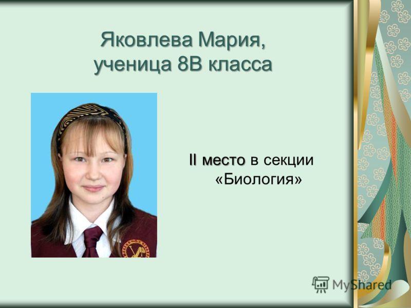 Яковлева Мария, ученица 8В класса II место II место в секции «Биология»