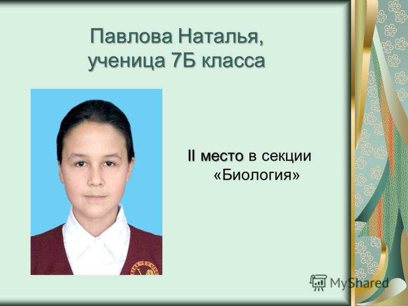 Павлова Наталья, ученица 7Б класса II место II место в секции «Биология»