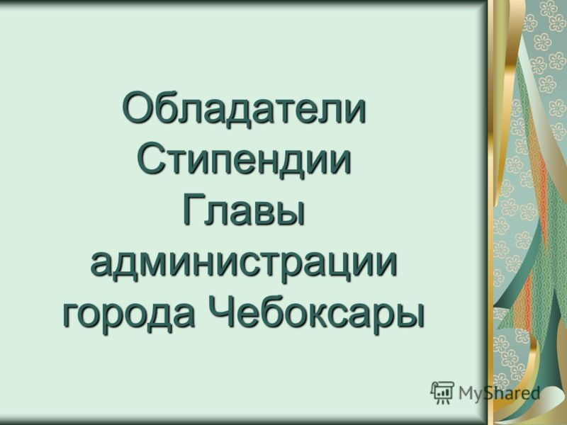 Обладатели Стипендии Главы администрации города Чебоксары