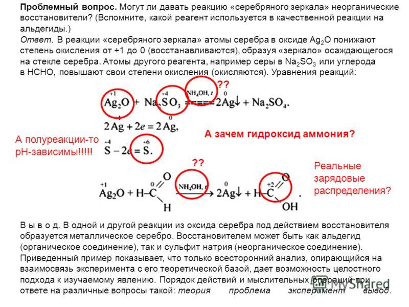 Проблемный вопрос. Могут ли давать реакцию «серебряного зеркала» неорганические восстановители? (Вспомните, какой реагент используется в качественной реакции на альдегиды.) Ответ. В реакции «серебряного зеркала» атомы серебра в оксиде Ag 2 O понижают
