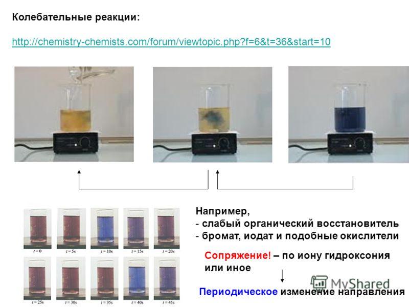 Колебательные реакции: http://chemistry-chemists.com/forum/viewtopic.php?f=6&t=36&start=10 Например, - слабый органический восстановитель - бромат, иодат и подобные окислители Сопряжение! – по иону гидроксония или иное Периодическое изменение направл