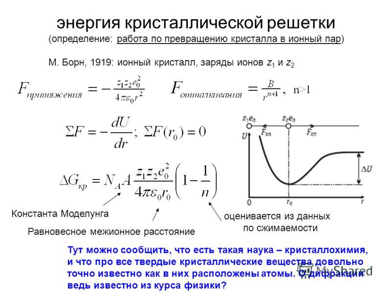 энергия кристаллической решетки (определение: работа по превращению кристалла в ионный пар) М. Борн, 1919: ионный кристалл, заряды ионов z 1 и z 2 Константа Моделунга Равновесное межионное расстояние оценивается из данных по сжимаемости Тут можно соо