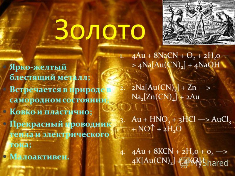 Золото Ярко-желтый блестящий металл; Встречается в природе в самородном состоянии; Ковко и пластично; Прекрасный проводник тепла и электрического тока; Малоактивен. 1. 4Au + 8NaCN + O 2 + 2H 2 0 > 4Na[Au(CN) 2 ] + 4NaOH 2. 2Na[Au(CN) 2 ] + Zn > Na 2