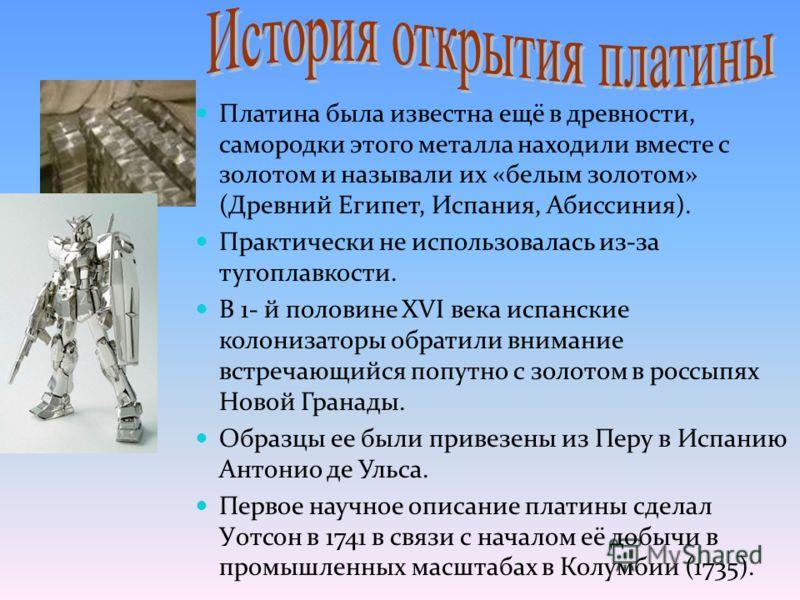 Платина была известна ещё в древности, самородки этого металла находили вместе с золотом и называли их «белым золотом» (Древний Египет, Испания, Абиссиния). Практически не использовалась из-за тугоплавкости. В 1- й половине XVI века испанские колониз