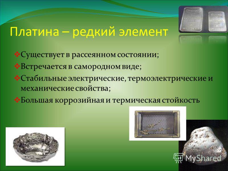 Платина – редкий элемент Существует в рассеянном состоянии; Встречается в самородном виде; Стабильные электрические, термоэлектрические и механические свойства; Большая коррозийная и термическая стойкость