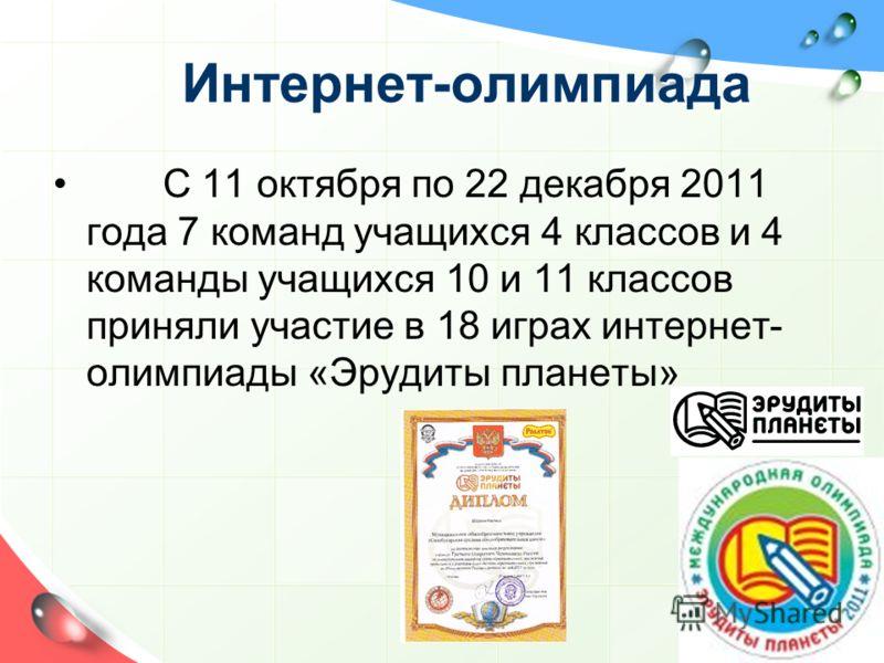 Интернет-олимпиада С 11 октября по 22 декабря 2011 года 7 команд учащихся 4 классов и 4 команды учащихся 10 и 11 классов приняли участие в 18 играх интернет- олимпиады «Эрудиты планеты»