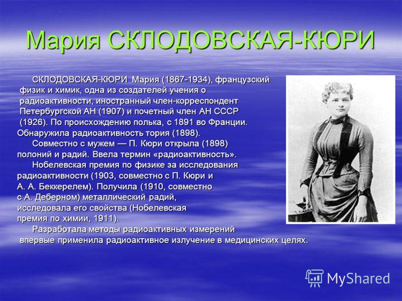 Мария СКЛОДОВСКАЯ-КЮРИ СКЛОДОВСКАЯ-КЮРИ Мария (1867-1934), французский физик и химик, одна из создателей учения о физик и химик, одна из создателей учения о радиоактивности, иностранный член-корреспондент радиоактивности, иностранный член-корреспонде
