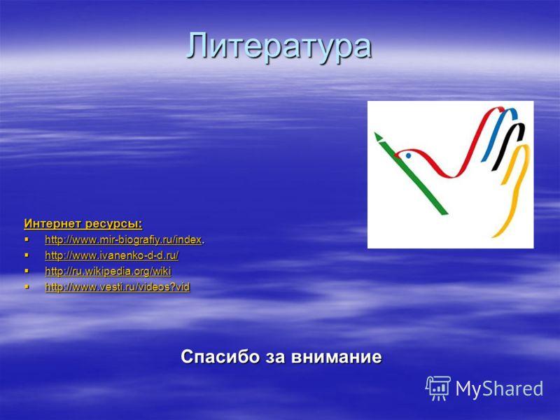 Литература Интернет ресурсы: Интернет ресурсы: http://www.mir-biografiy.ru/index. http://www.mir-biografiy.ru/index. http://www.mir-biografiy.ru/index http://www.ivanenko-d-d.ru/ http://www.ivanenko-d-d.ru/ http://www.ivanenko-d-d.ru/ http://ru.wikip