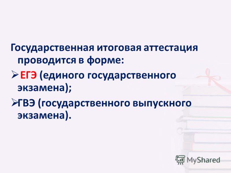 Государственная итоговая аттестация проводится в форме: ЕГЭ (единого государственного экзамена); ГВЭ (государственного выпускного экзамена).