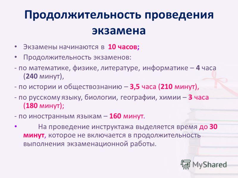 Продолжительность проведения экзамена Экзамены начинаются в 10 часов; Продолжительность экзаменов: - по математике, физике, литературе, информатике – 4 часа (240 минут), - по истории и обществознанию – 3,5 часа (210 минут), - по русскому языку, биоло