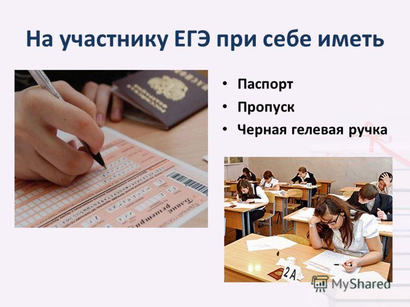 На участнику ЕГЭ при себе иметь Паспорт Пропуск Черная гелевая ручка