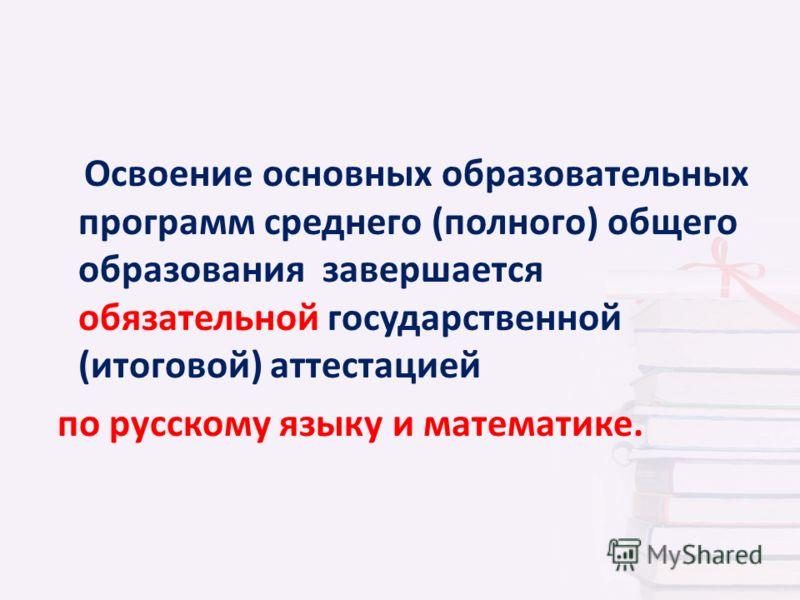Освоение основных образовательных программ среднего (полного) общего образования завершается обязательной государственной (итоговой) аттестацией по русскому языку и математике.