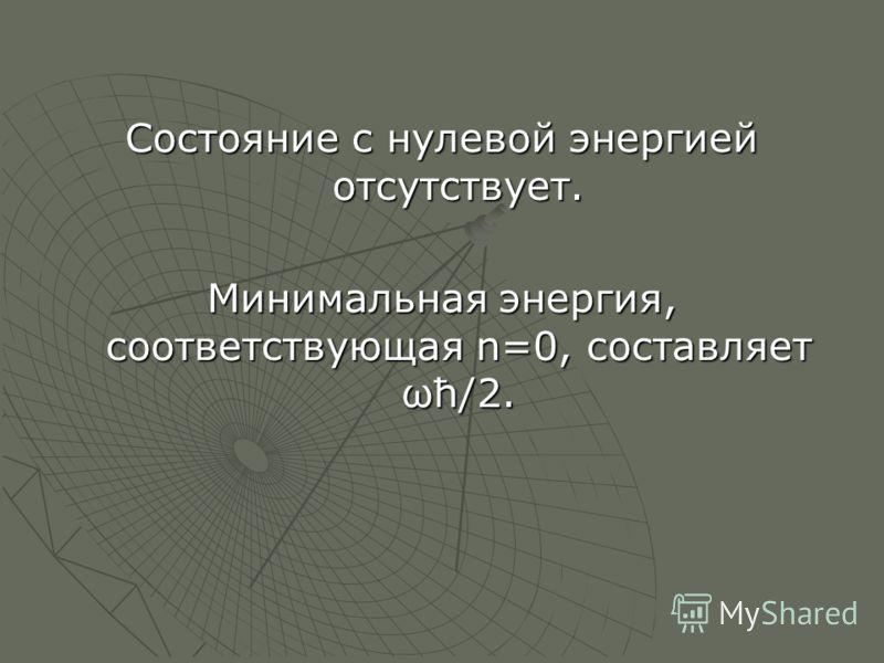Состояние с нулевой энергией отсутствует. Минимальная энергия, соответствующая n=0, составляет ωћ/2.