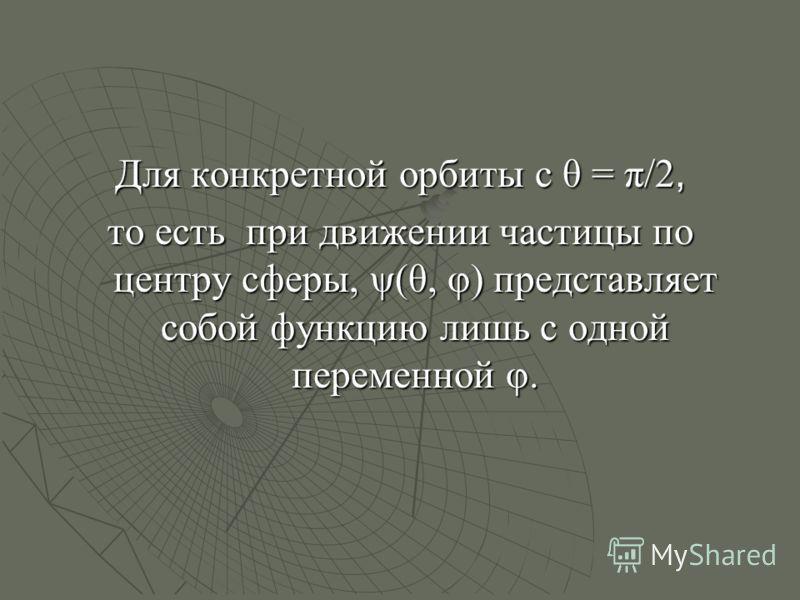 Для конкретной орбиты с θ = π/2, то есть при движении частицы по центру сферы, ψ(θ, φ) представляет собой функцию лишь с одной переменной φ.