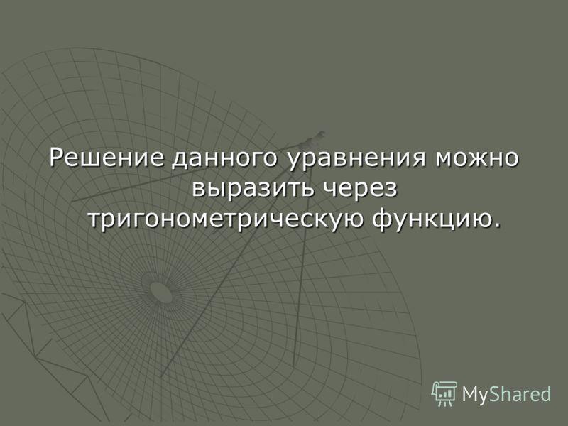 Решение данного уравнения можно выразить через тригонометрическую функцию.