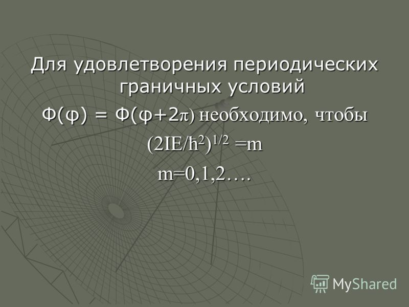 Для удовлетворения периодических граничных условий Ф(φ) = Ф(φ+2 π) необходимо, чтобы (2IE/ћ 2 ) 1/2 =m m=0,1,2….