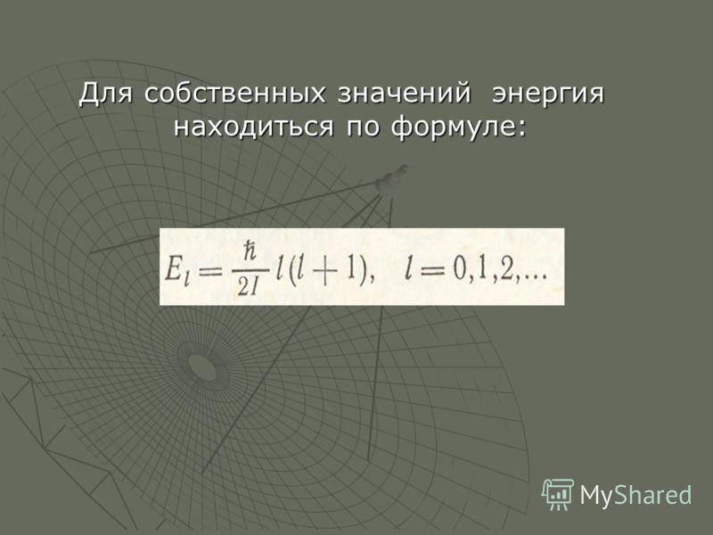 Для собственных значений энергия находиться по формуле: Для собственных значений энергия находиться по формуле: