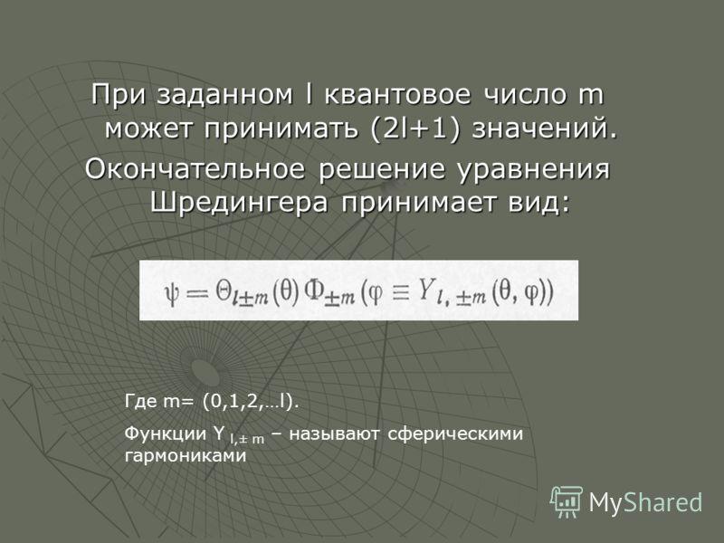 При заданном l квантовое число m может принимать (2l+1) значений. Окончательное решение уравнения Шредингера принимает вид: Где m= (0,1,2,…l). Функции Y l,± m – называют сферическими гармониками