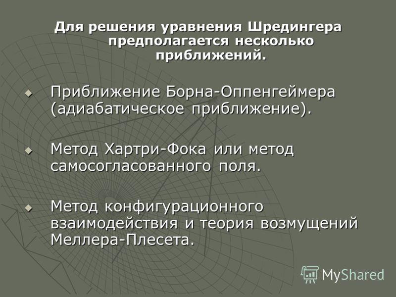 Для решения уравнения Шредингера предполагается несколько приближений. Приближение Борна-Оппенгеймера (адиабатическое приближение). Приближение Борна-Оппенгеймера (адиабатическое приближение). Метод Хартри-Фока или метод самосогласованного поля. Мето