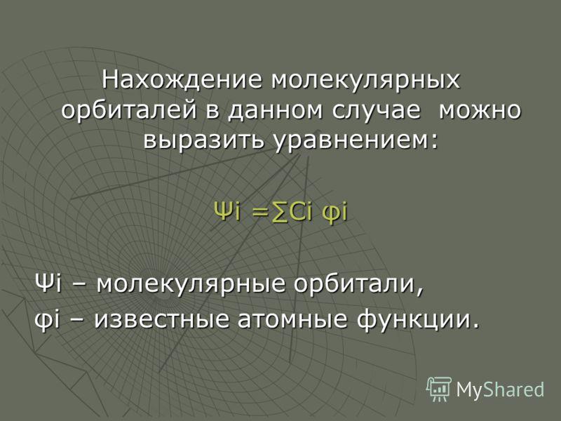 Нахождение молекулярных орбиталей в данном случае можно выразить уравнением: Ψi =Ci φi Ψi – молекулярные орбитали, φi – известные атомные функции.
