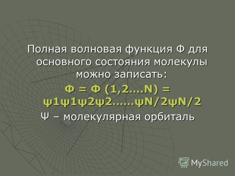 Полная волновая функция Ф для основного состояния молекулы можно записать: Ф = Ф (1,2….N) = ψ1ψ1ψ2ψ2……ψN/2ψN/2 Ψ – молекулярная орбиталь