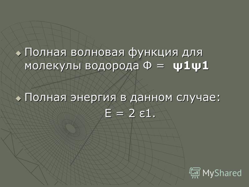 Полная волновая функция для молекулы водорода Ф = ψ1ψ1 Полная волновая функция для молекулы водорода Ф = ψ1ψ1 Полная энергия в данном случае: Полная энергия в данном случае: Е = 2 ε1. Е = 2 ε1.