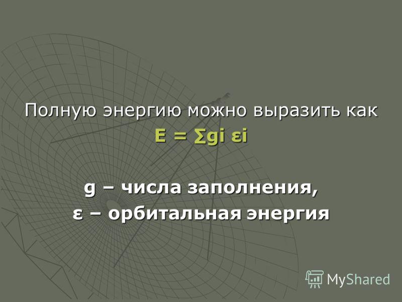 Полную энергию можно выразить как Е = gi εi g – числа заполнения, ε – орбитальная энергия